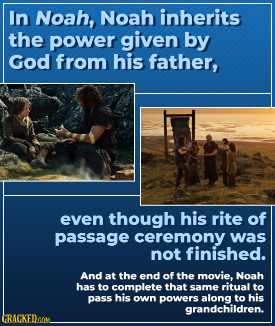 In Noah, Noah inherits the power given by God from his father, even though his rite of passage ceremony was not finished. And at the end of the movie,