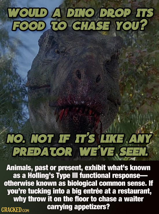WOULD A DINO DROP ITS FOOD TO CHASE YOU? NO. NOT IF IT's LIKE ANY PREDATOR WE'VE seN Animals, past or present, exhibit what's known as a Holling's Typ