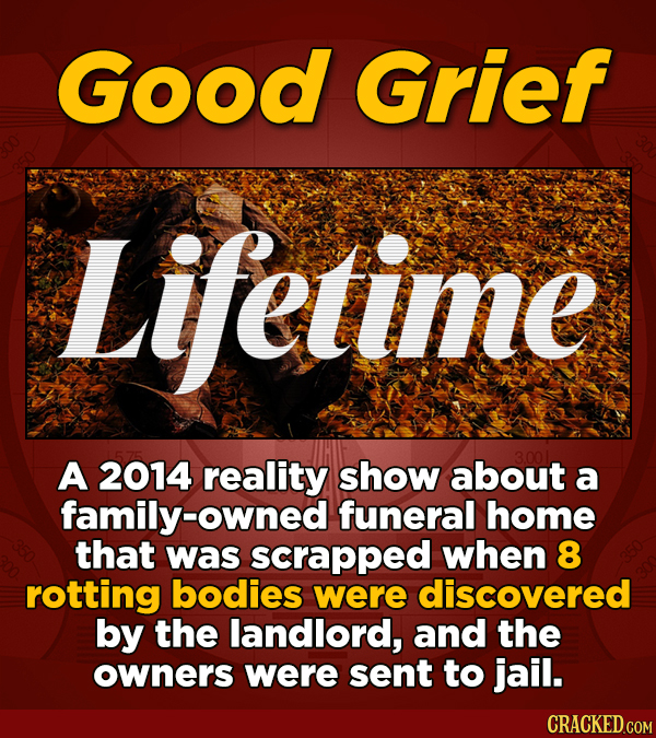 Good Grief Lifetime A 2014 reality show about a family-owned funeral home that was scrapped when 8 rotting bodies were discovered by the landlord, and