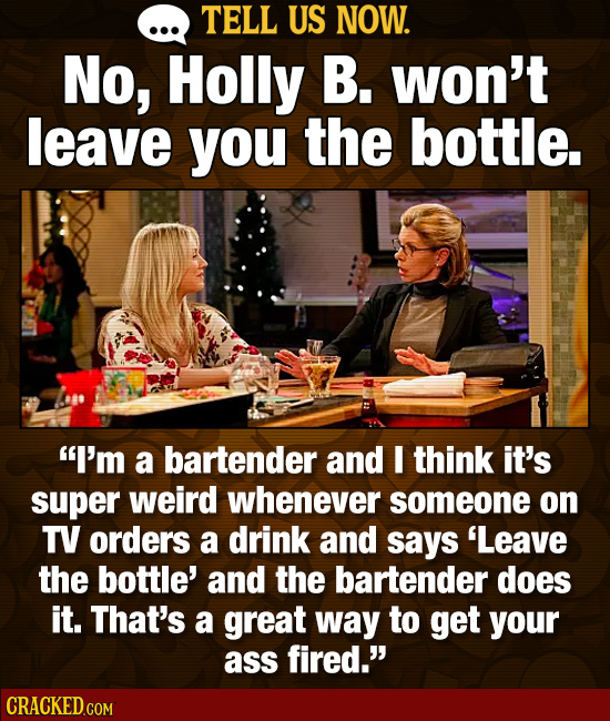 TELL US NOW. No, Holly B. won't leave you the bottle. I'm a bartender and E think it's super weird whenever someone on TV orders a drink and says 'Le