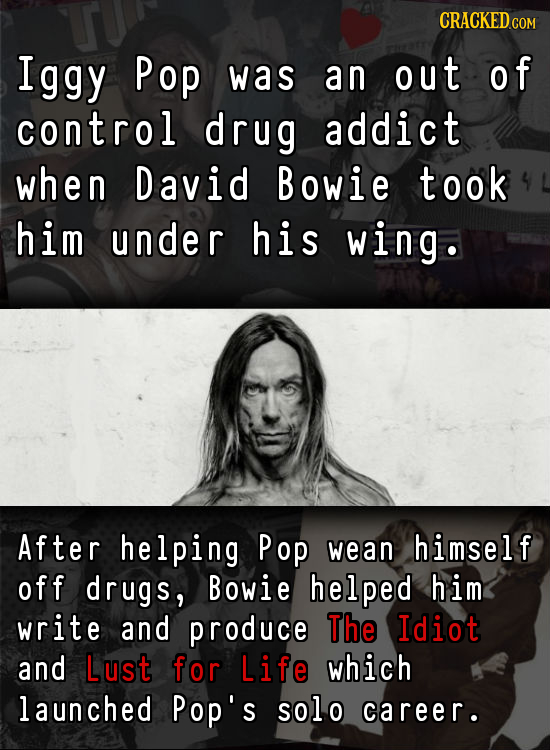Iggy Pop was an out of control drug addict when David Bowie took him under his wing. After helping Pop wean himself off drugs, Bowie helped him write