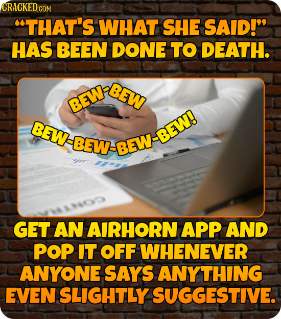 CRACKED THAT'S WHAT SHE SAID! HAS BEEN DONE TO DEATH. BEW REW BEW BEW-BEW. GET AN AIRHORN APP AND POP IT OFF WHENEVER ANYONE SAYS ANYTHING EVEN ISLI
