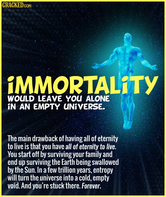 CRACKEDC COM iMMORTALiTY WOULD LEAVE yYOU ALONE iN AN EMPTY UNIVERSE. The main drawback of having all of eternity to live is that you have all of eter