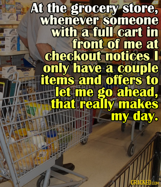 At the grocery store, whenever someone with a full cart in front of me at checkout notices I only have a couple items and offers to let me go ahead, t