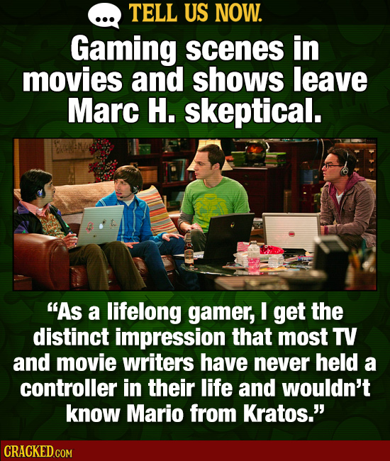 TELL US NOW. Gaming scenes in movies and shows leave Marc H. skeptical. As a lifelong gamer, I get the distinct impression that most TV and movie wri