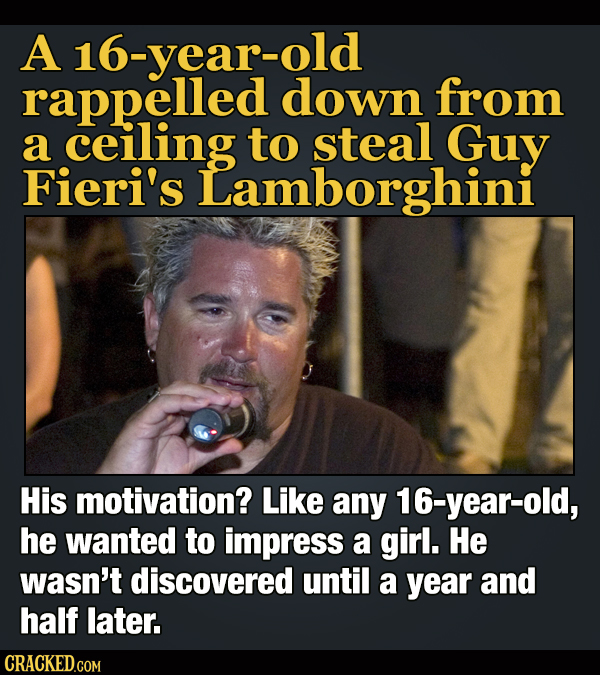 A 16-year-old rappelled down from a ceiling to steal Guy Fieri's Lamborghini His motivation? Like any 16-year-old, he wanted to impress a girl. He was