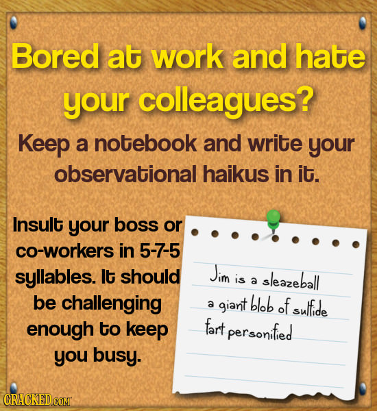Bored at work and hate your colleagues? Keep a notebook and write your observational haikus in it. Insult your boss or co-workers in 5-7-5 syllables.