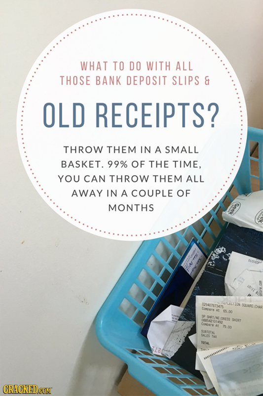WHAT TO DO WITH ALL THOSE BANK DEPOSIT SLIPS & OLD RECEIPTS? THROW THEM IN A SMALL BASKET. 99% OF THE TIME, YOU CAN THROW THEM ALL AWAY IN A COUPLE OF