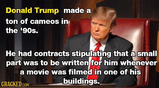 Donald Trump made a ton of cameos in the '90s. He had contracts stipulating that a small part was to be written for him whenever a movie was filmed in