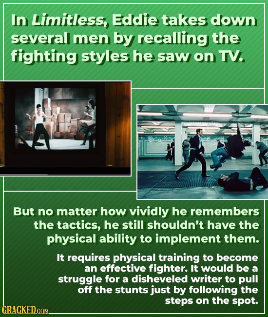 In Limitless, Eddie takes down several men by recalling the fighting styles he saw on TV. But no matter how vividly he remembers the tactics, he still