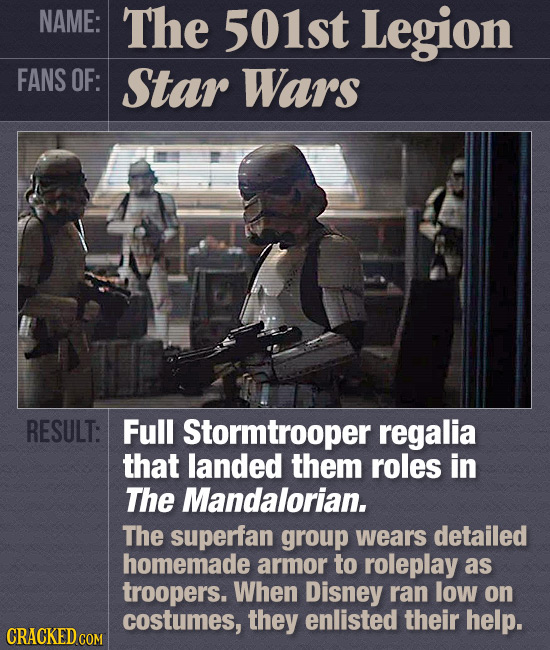 NAME: The 501st Legion FANS OF: Star Wars RESULT: Full Stormtrooper regalia that landed them roles in The Mandalorian. The superfan group wears detail