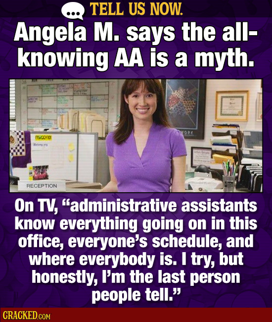 TELL US NOW. Angela M. says the all- knowing AA is a myth. BR-coriIO lng are RECEPTION On TV, administrative assistants know everything going on in t