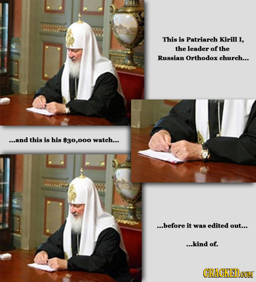 This is Patriarch Kirill I, the leader of the Russian Orthodox church... ...and this is his $30,000 wateh... ...before it was edited out... ...kind of