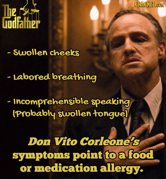 The Godfather - swollen cheeks - Labored breathing - Incomprehensible speaking (Probably swollen tongue) Don Vito Corleone's symptoms point to a food
