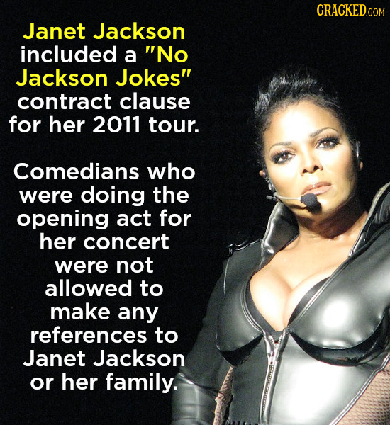 CRACKEDCO Janet Jackson included a No Jackson Jokes contract clause for her 2011 tour. Comedians who were doing the opening act for her concert were