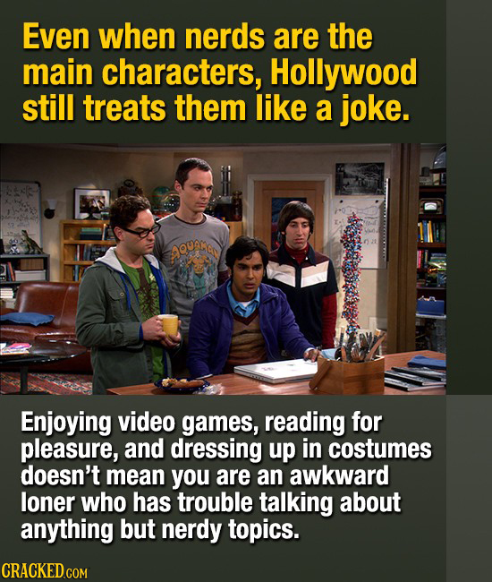 Even when nerds are the main characters, Hollywood still treats them like a joke. AQunNa Enjoying video games, reading for pleasure, and dressing up i