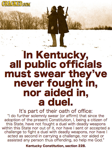 GRAGKEDO CON In Kentucky, all public officials must swear they've never fought in, nor aided in, a duel. It's part of their oath of office: I do furt