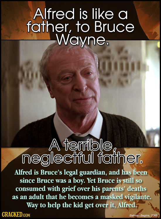 Alfred is like a father, to Bruce Wayne. A terrible neglectful father. Alfred is Bruce's legal guardian, and has been since Bruce was a boy. Yet Bruce