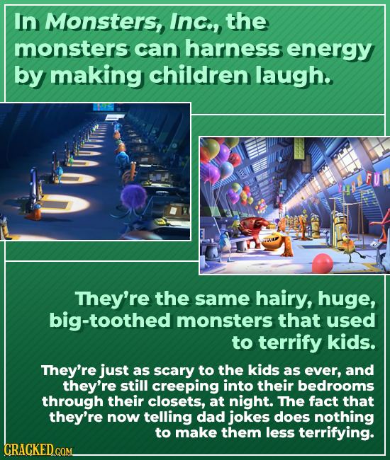 In Monsters, Inc., the monsters can harness energy by making children laugh. They're the same hairy, huge, big-toothed monsters that used to terrify k