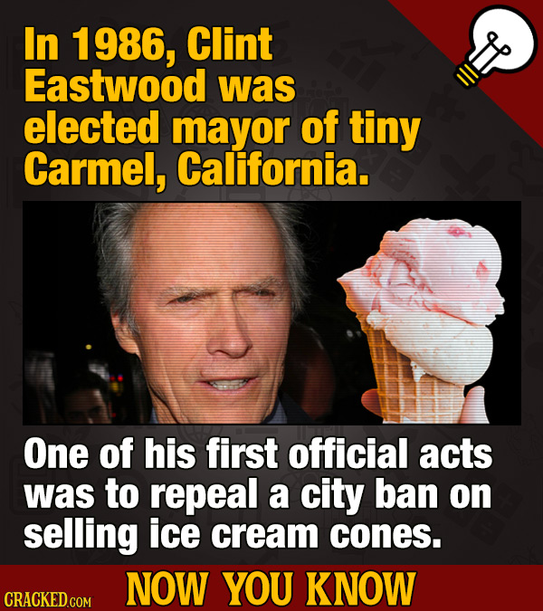 In 986, Clint Eastwood was elected mayor of tiny Carmel, California. One of his first official acts was to repeal a city ban on selling ice cream cone