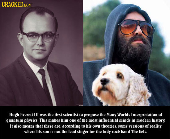 CRacKEDcom Hugh Everett Ill was the first scientist to propose the Many Worlds Interpretation of quantum physics. This makes him one of the most influ