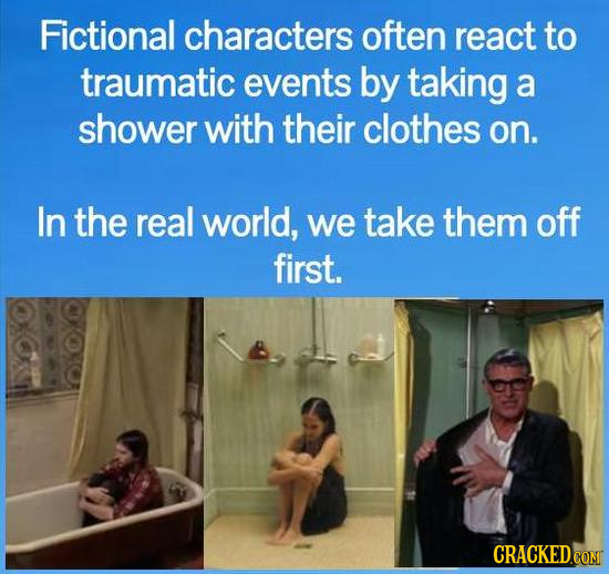 Fictional characters often react to traumatic events by taking a shower with their clothes on. In the real world, we take them off first. CRACKED.COM