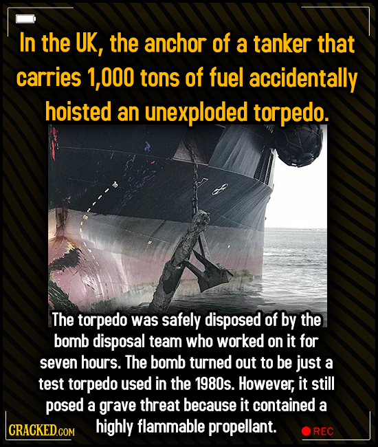 In the UK, the anchor of a tanker that carries 00O tons of fuel accidentally hoisted an unexploded torpedo. The torpedo was safely disposed of by the