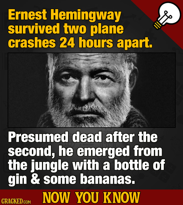 Ernest Hemingway survived two plane crashes 24 hours apart. Presumed dead after the second, he emerged from the jungle with a bottle of gin & some ban