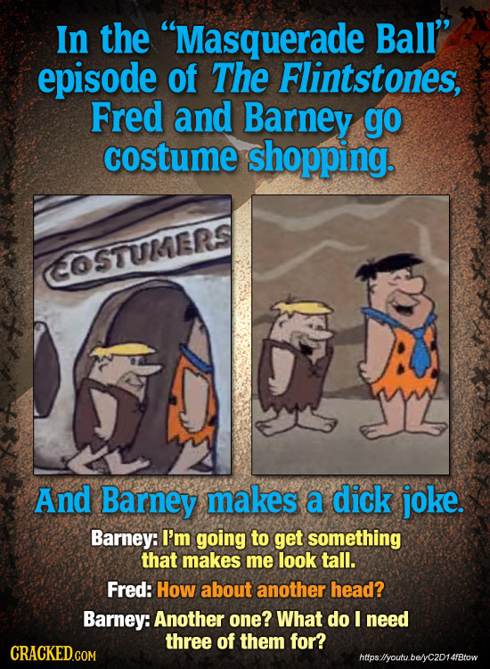 In the Masquerade Ball'' episode of The Flintstones, Fred and Barney go costume shopping. OSTUMERS And Barney makes a dick joke. Barney: I'm going to
