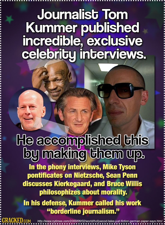 Journalist Tom Kummer published incredible, exclusive celebrity interviews. He accomplished this by making them up. In the phony interviews, Mike Tyso