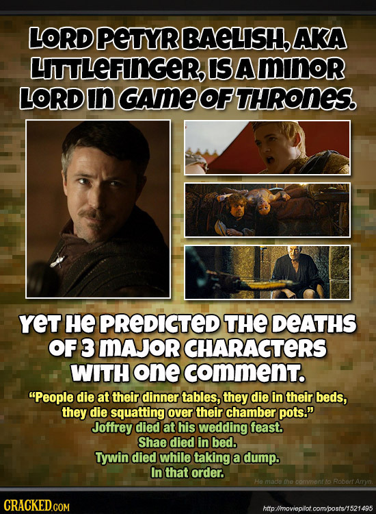 LORD PETYR BAELISH AKA ITTLEFIINGER, IS A minor LORD In GAME OFTHRONES. YET HE PREDIGTED THE DEATHS OF 3 MAJORCHARACTERS WITH one comment. People die