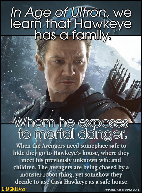 In Age of UItron, we learn that Hawkeye has a family Whom he exposes to mortal danger. When the Avengers need someplace safe to hide they go to Hawkey