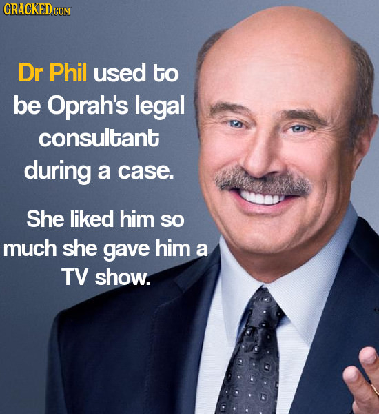 Dr Phil used to be Oprah's legal consultant during a case. She liked him SO much she gave him a TV show.