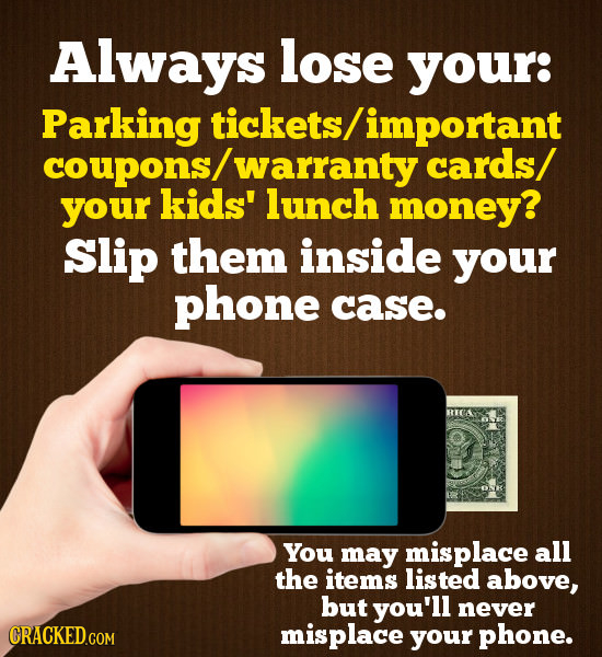 Always lose your: Parking tickets/important coupons/ warranty cards/ your kids' lunch money? Slip them inside your phone case. RICA You may misplace a