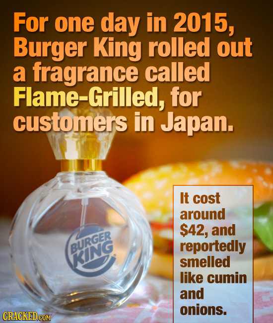 For one day in 2015, Burger King rolled out a fragrance called Flame-Grilled, for customers in Japan. IT cost around $42, and reportedly BURGER KING s