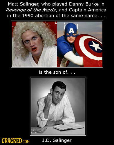 Matt Salinger, who played Danny Burke in Revenge of the Nerds, and Captain America in the 1990 abortion of the same name... A is the son of... CRACKED