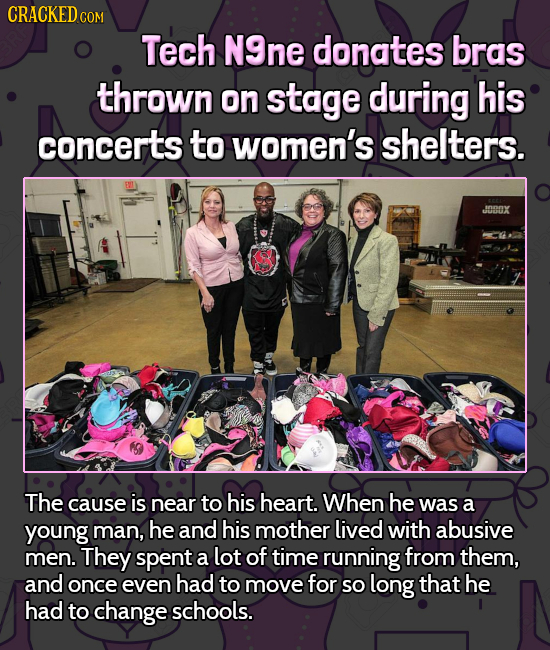 CRACKEDCO COM Tech N9ne donates bras thrown on stage during his concerts to women's shelters. JOX The cause is near to his heart. When he was a young
