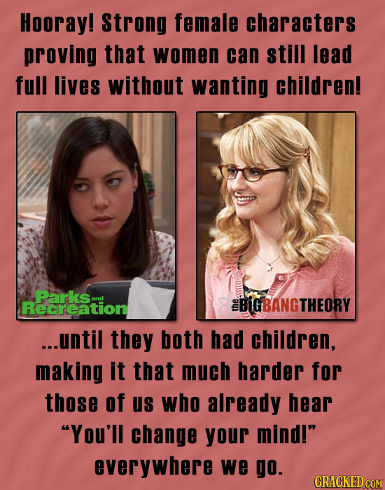 Hooray! Strong female characters proving that women can still Iead full lives without wanting children! Parksans Recreation EBIGBANGTHEORY ...until th