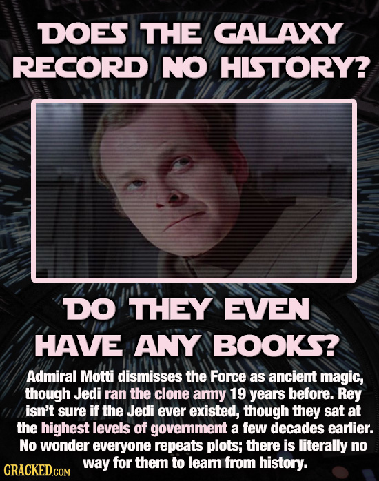 DOES THE GALAXY RECORD NO HISTORY? DO THEY EVEN HAVE ANY BOOKS? Admiral Motti dismisses the Force as ancient magic, though Jedi ran the clone amy 19 y
