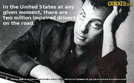 CRACKED.COM In the United States at any given moment, there are two million impaired drivers on the road. ource: wrw article/t illion drunk driv re hi