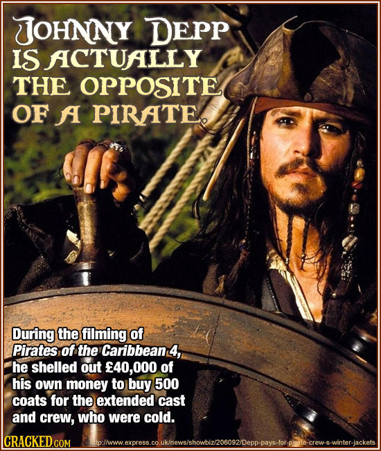 JJOHNNY DEPP IS ACTUALLY THE OPPosITe OF A PIRATE. During the filming of Pirates of the Caribbean 4, he shelled out E40,0 of his own money to buy 500