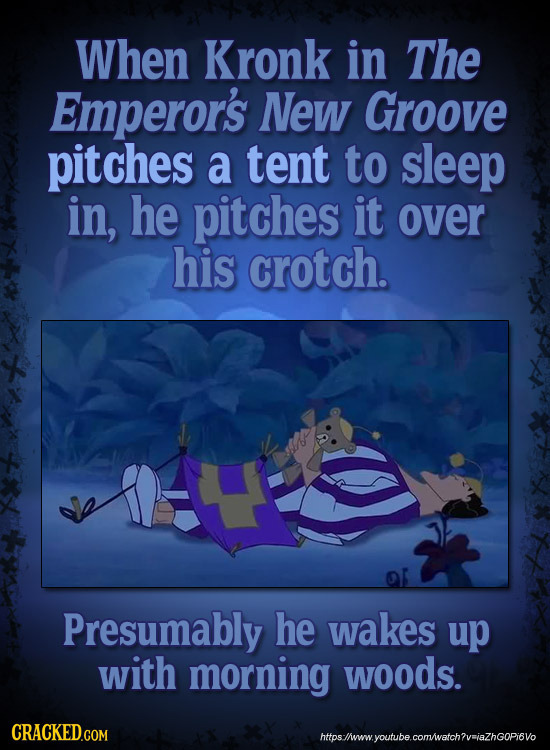 When Kronk in The Emperor's NeW Groove pitches a tent to sleep in, he pitches it over his crotch. Presumably he wakes up with morning woods. CRACKED.C