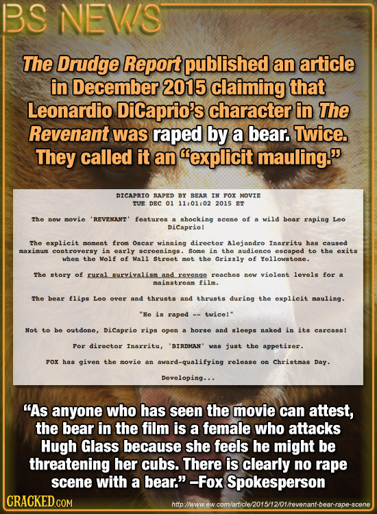 BS NEVIS The Drudge Report published an article in December 2015 claiming that Leonardio DiCaprio's character in The Revenant was raped by a bear. Twi