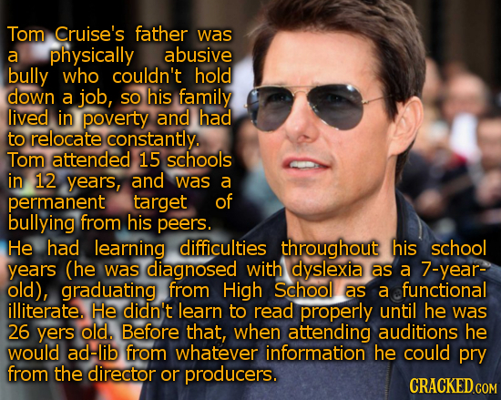 Tom Cruise's father was a physically abusive bully who couldn't hold down a job, so his family lived in poverty and had to relocate constantly. Tom at