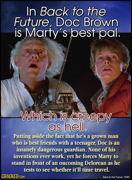 In Back to the Future, Doc Brown is Marty's best pal. Which is creepy as hell. Putting aside the fact that he's a grown man who is best friends with a