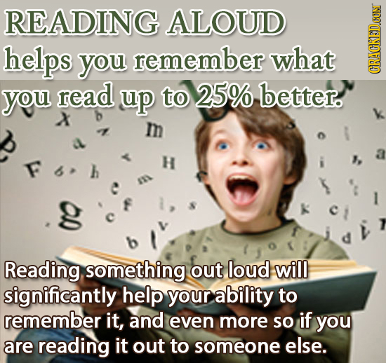 READING ALOUD helps you remember what you read up to 25% better. X m H g Reading something out loud will significantly help your ability to remember i
