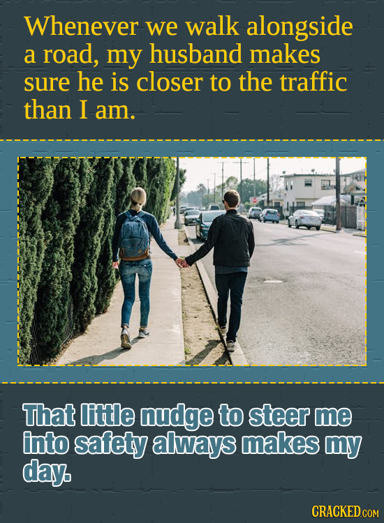Whenever we walk alongside a road, my husband makes sure he is closer to the traffic than I am. That little nudge to steer me into safety always makes
