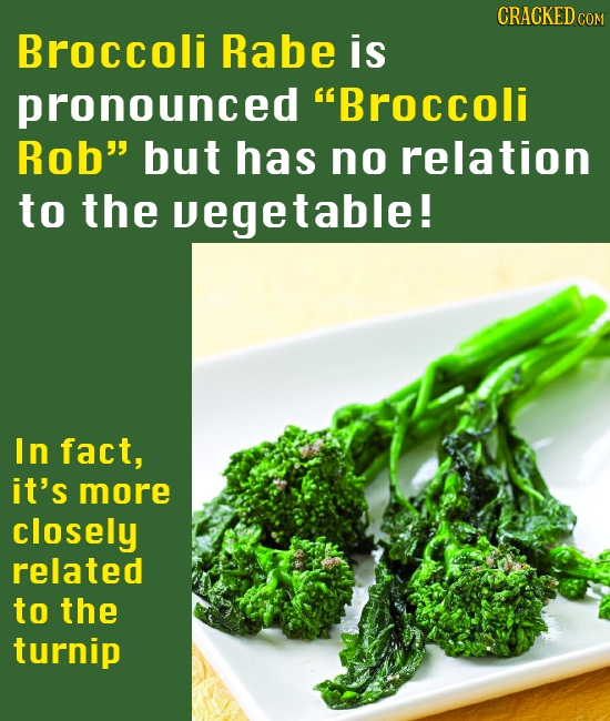 CRACKED Broccoli Rabe is pronounced Broccoli Rob but has no relation to the vegetable! In fact, it's more closely related to the turnip