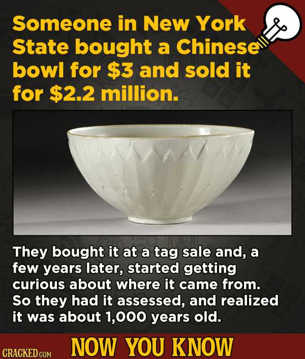 Now You Know: 13 Facts That'll Exert The Old Cerebellum   - Someone in New York State bought a Chinese bowl for $3 and sold it for $2.2 million.