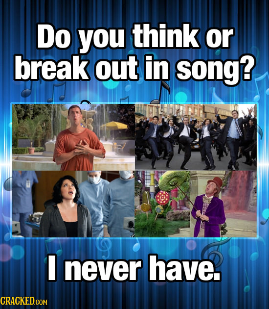 Do you think or break out in song? never have.